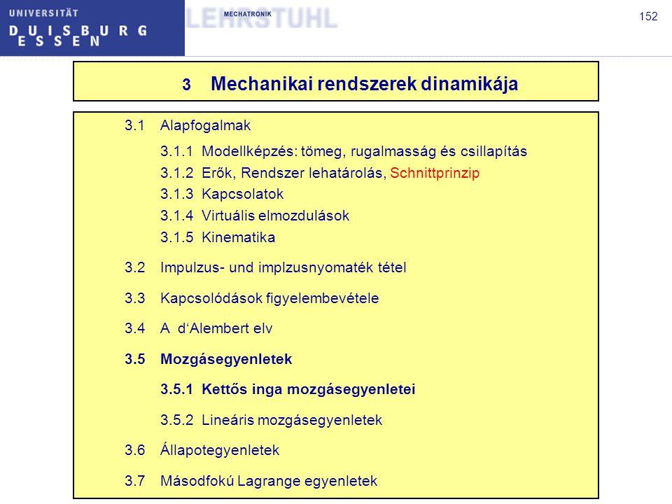 152 3.1Alapfogalmak 3.1.1Modellképzés: tömeg, rugalmasság és csillapítás 3.1.2Erők, Rendszer lehatárolás, Schnittprinzip 3.1.3Kapcsolatok 3.1.4Virtuális elmozdulások 3.1.5Kinematika 3.2Impulzus- und implzusnyomaték tétel 3.3Kapcsolódások figyelembevétele 3.4A d'Alembert elv 3.5Mozgásegyenletek 3.5.1Kettős inga mozgásegyenletei 3.5.2Lineáris mozgásegyenletek 3.6Állapotegyenletek 3.7Másodfokú Lagrange egyenletek 3 Mechanikai rendszerek dinamikája