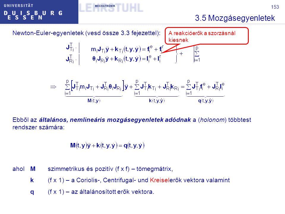 153 3.5 Mozgásegyenletek Newton-Euler-egyenletek (vesd össze 3.3 fejezettel): Ebből az általános, nemlineáris mozgásegyenletek adódnak a (holonom) többtest rendszer számára: aholMszimmetrikus és pozitív (f x f) – tömegmátrix, k(f x 1) – a Coriolis-, Centrifugal- und Kreiselerők vektora valamint q(f x 1) – az általánosított erők vektora.