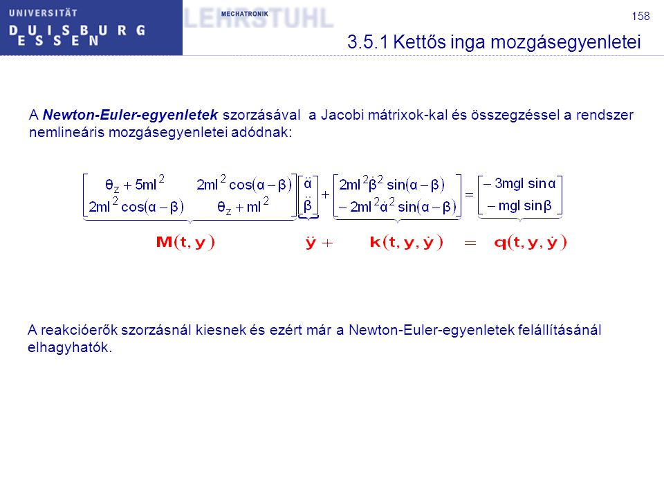 158 3.5.1 Kettős inga mozgásegyenletei A Newton-Euler-egyenletek szorzásával a Jacobi mátrixok-kal és összegzéssel a rendszer nemlineáris mozgásegyenletei adódnak: A reakcióerők szorzásnál kiesnek és ezért már a Newton-Euler-egyenletek felállításánál elhagyhatók.