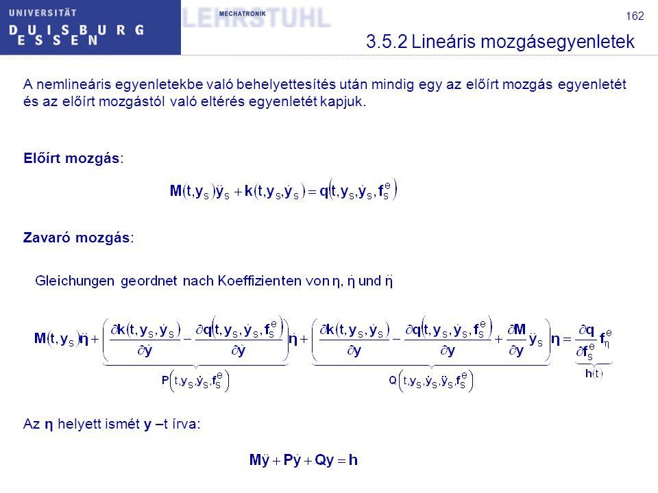 162 3.5.2 Lineáris mozgásegyenletek A nemlineáris egyenletekbe való behelyettesítés után mindig egy az előírt mozgás egyenletét és az előírt mozgástól