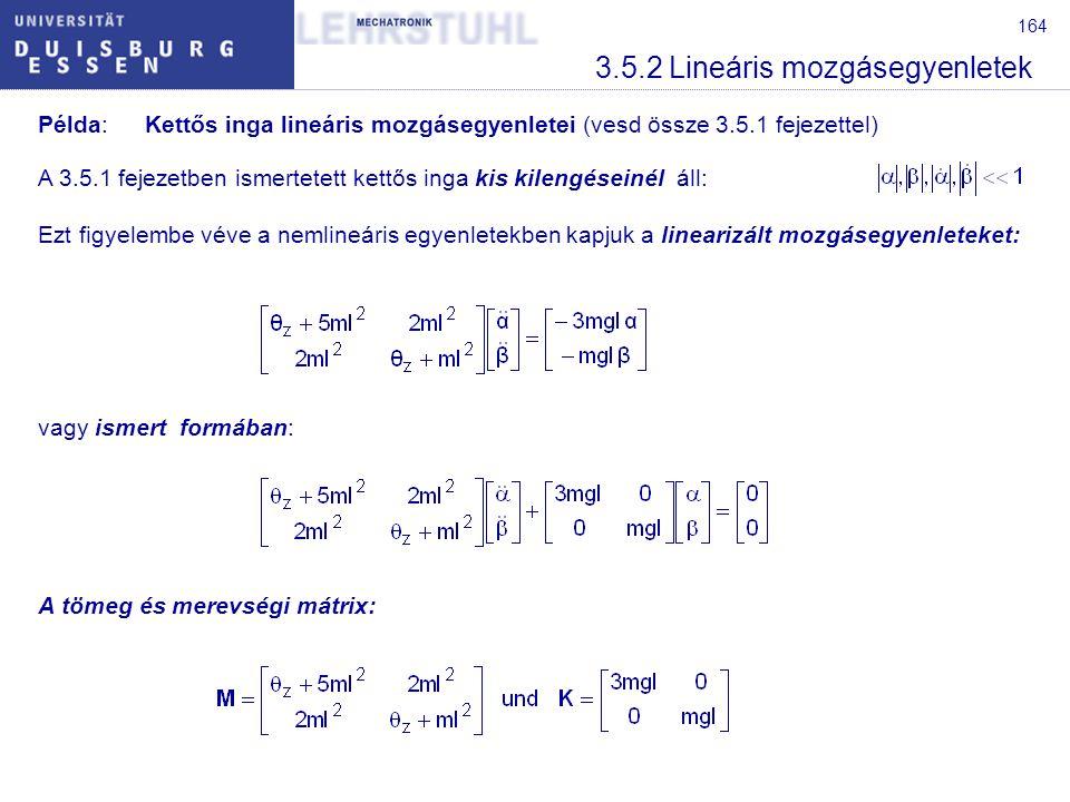 164 3.5.2 Lineáris mozgásegyenletek Példa:Kettős inga lineáris mozgásegyenletei (vesd össze 3.5.1 fejezettel) A 3.5.1 fejezetben ismertetett kettős inga kis kilengéseinél áll: Ezt figyelembe véve a nemlineáris egyenletekben kapjuk a linearizált mozgásegyenleteket: vagy ismert formában: A tömeg és merevségi mátrix: