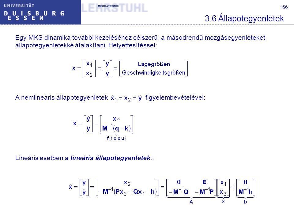 166 3.6 Állapotegyenletek Egy MKS dinamika további kezeléséhez célszerű a másodrendű mozgásegyenleteket állapotegyenletekké átalakítani. Helyettesítés