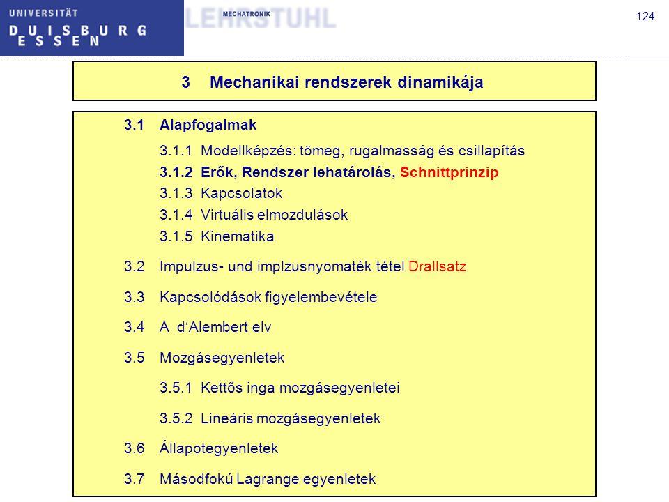 124 3.1Alapfogalmak 3.1.1Modellképzés: tömeg, rugalmasság és csillapítás 3.1.2Erők, Rendszer lehatárolás, Schnittprinzip 3.1.3Kapcsolatok 3.1.4Virtuális elmozdulások 3.1.5Kinematika 3.2Impulzus- und implzusnyomaték tétel Drallsatz 3.3Kapcsolódások figyelembevétele 3.4A d'Alembert elv 3.5Mozgásegyenletek 3.5.1Kettős inga mozgásegyenletei 3.5.2Lineáris mozgásegyenletek 3.6Állapotegyenletek 3.7Másodfokú Lagrange egyenletek 3Mechanikai rendszerek dinamikája