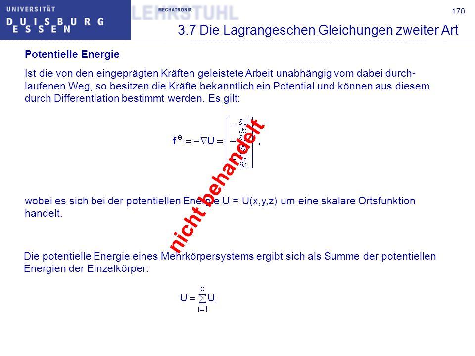 170 3.7 Die Lagrangeschen Gleichungen zweiter Art Potentielle Energie Ist die von den eingeprägten Kräften geleistete Arbeit unabhängig vom dabei durc