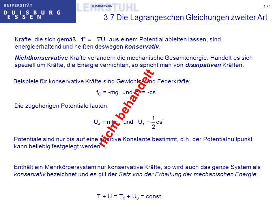 171 3.7 Die Lagrangeschen Gleichungen zweiter Art Kräfte, die sich gemäß aus einem Potential ableiten lassen, sind energieerhaltend und heißen deswegen konservativ.