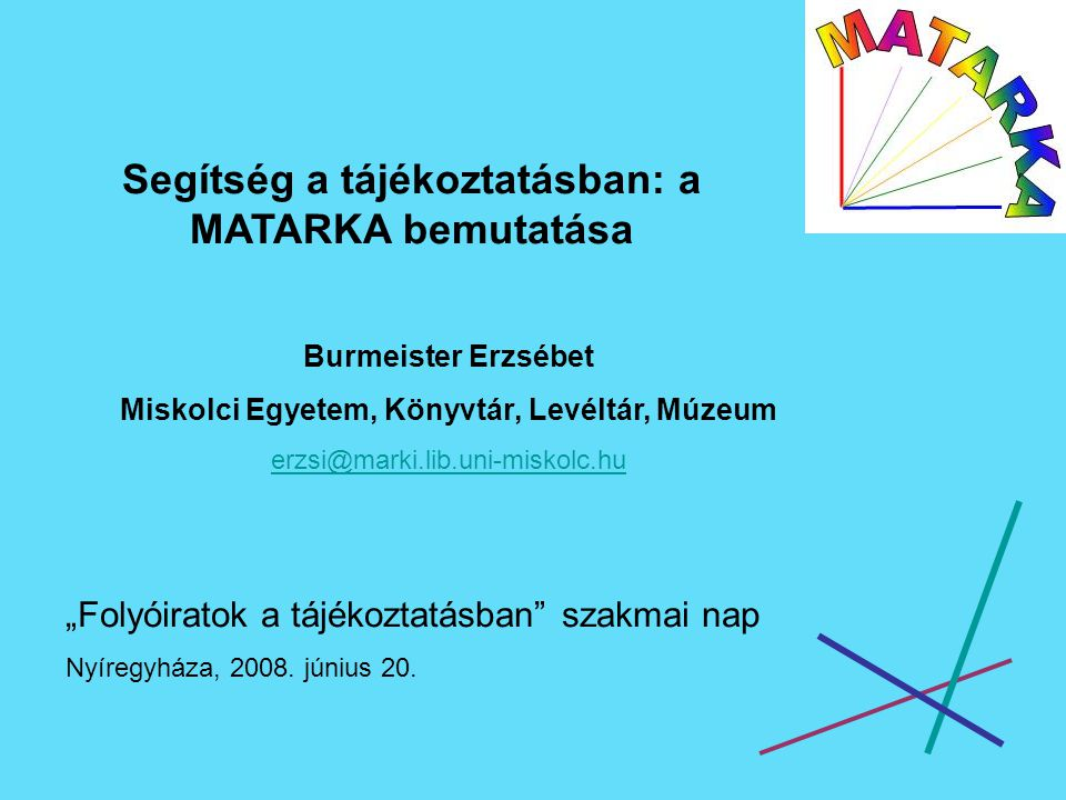 """Segítség a tájékoztatásban: a MATARKA bemutatása Burmeister Erzsébet Miskolci Egyetem, Könyvtár, Levéltár, Múzeum erzsi@marki.lib.uni-miskolc.hu """"Folyóiratok a tájékoztatásban szakmai nap Nyíregyháza, 2008."""