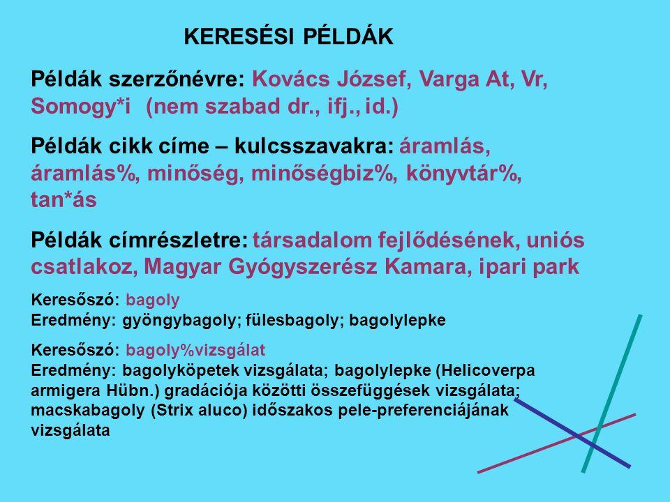 KERESÉSI PÉLDÁK Példák szerzőnévre: Kovács József, Varga At, Vr, Somogy*i (nem szabad dr., ifj., id.) Példák cikk címe – kulcsszavakra: áramlás, áramlás%, minőség, minőségbiz%, könyvtár%, tan*ás Példák címrészletre: társadalom fejlődésének, uniós csatlakoz, Magyar Gyógyszerész Kamara, ipari park Keresőszó: bagoly Eredmény: gyöngybagoly; fülesbagoly; bagolylepke Keresőszó: bagoly%vizsgálat Eredmény: bagolyköpetek vizsgálata; bagolylepke (Helicoverpa armigera Hübn.) gradációja közötti összefüggések vizsgálata; macskabagoly (Strix aluco) időszakos pele-preferenciájának vizsgálata