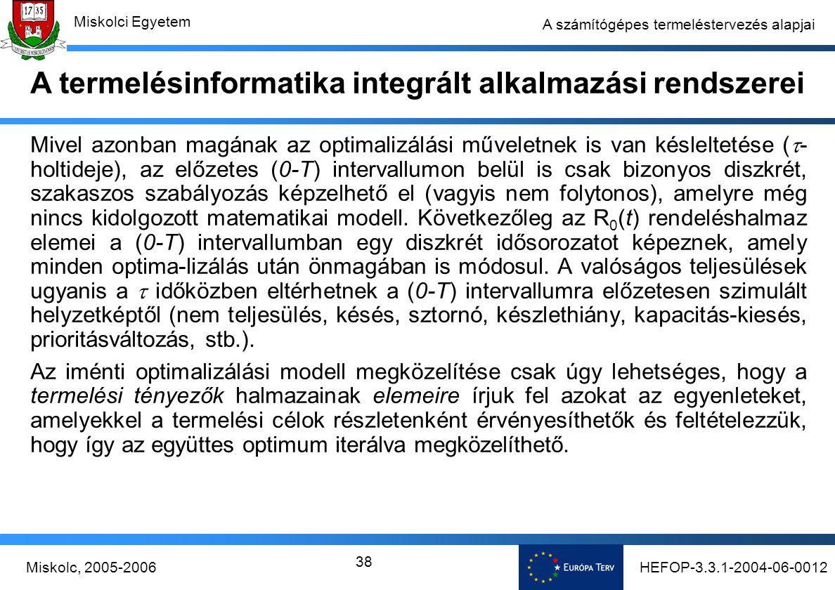 HEFOP-3.3.1-2004-06-0012Miskolc, 2005-2006 Miskolci Egyetem 38 A számítógépes termeléstervezés alapjai Mivel azonban magának az optimalizálási műveletnek is van késleltetése (  - holtideje), az előzetes (0-T) intervallumon belül is csak bizonyos diszkrét, szakaszos szabályozás képzelhető el (vagyis nem folytonos), amelyre még nincs kidolgozott matematikai modell.