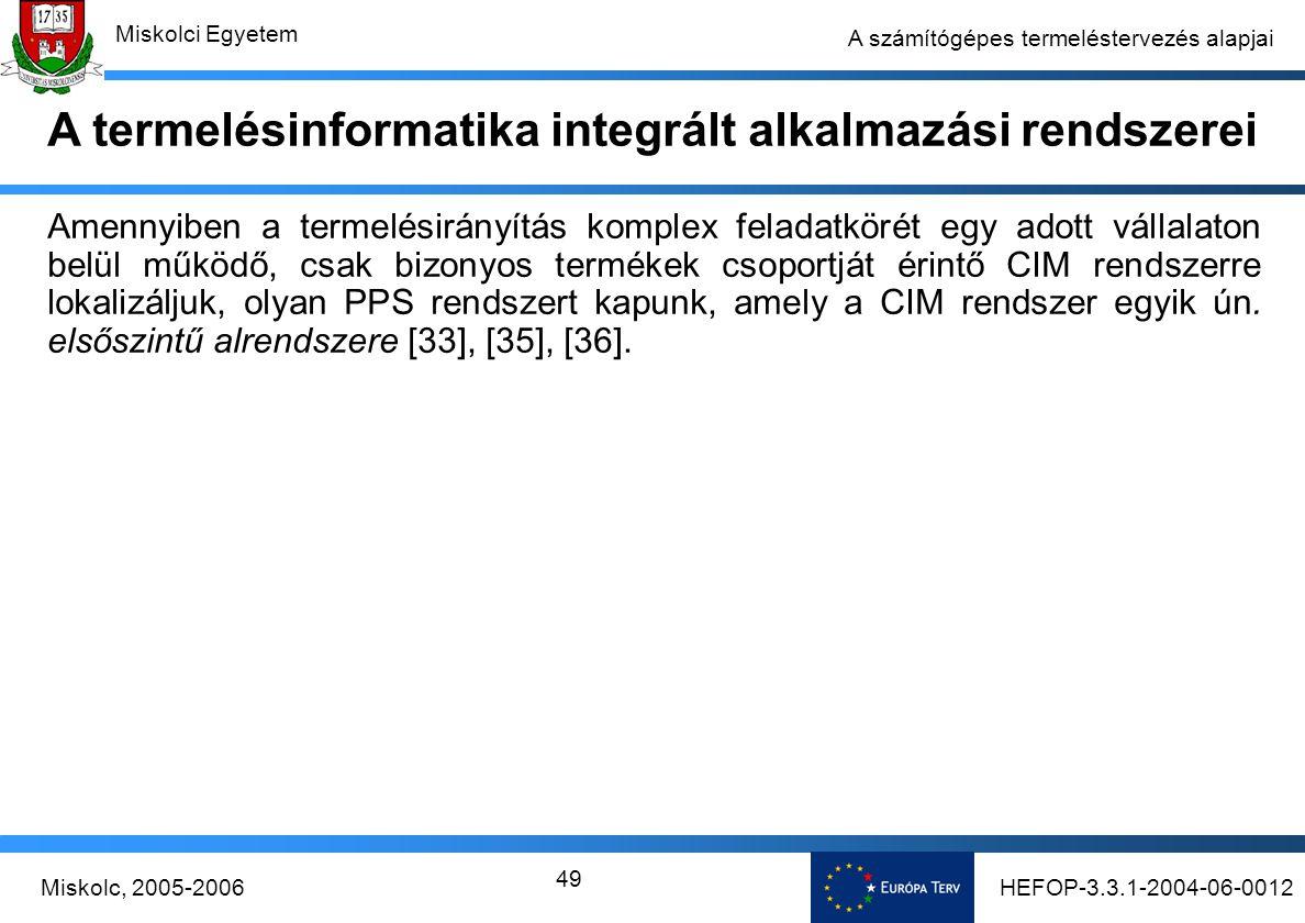 HEFOP-3.3.1-2004-06-0012Miskolc, 2005-2006 Miskolci Egyetem 49 A számítógépes termeléstervezés alapjai Amennyiben a termelésirányítás komplex feladatkörét egy adott vállalaton belül működő, csak bizonyos termékek csoportját érintő CIM rendszerre lokalizáljuk, olyan PPS rendszert kapunk, amely a CIM rendszer egyik ún.