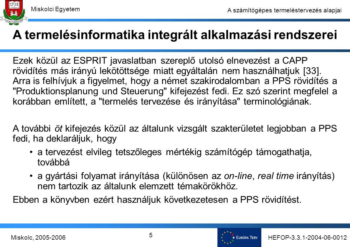 HEFOP-3.3.1-2004-06-0012Miskolc, 2005-2006 Miskolci Egyetem 5 A számítógépes termeléstervezés alapjai Ezek közül az ESPRIT javaslatban szereplő utolsó elnevezést a CAPP rövidítés más irányú lekötöttsége miatt egyáltalán nem használhatjuk [33].