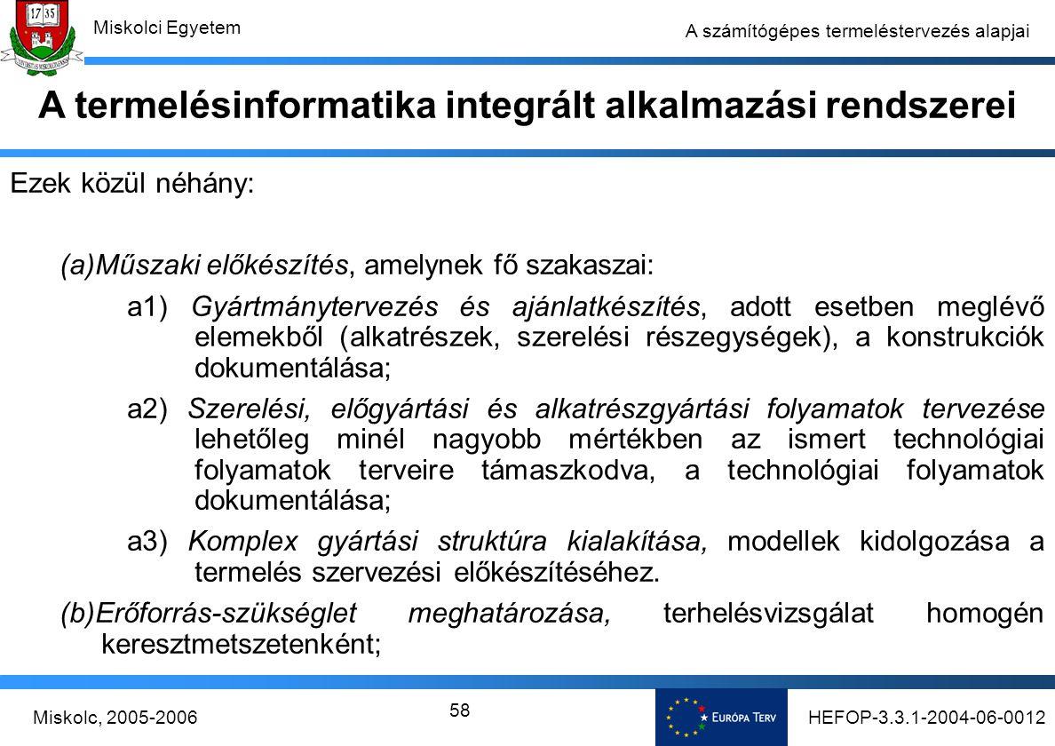 HEFOP-3.3.1-2004-06-0012Miskolc, 2005-2006 Miskolci Egyetem 58 A számítógépes termeléstervezés alapjai Ezek közül néhány: (a)Műszaki előkészítés, amelynek fő szakaszai: a1) Gyártmánytervezés és ajánlatkészítés, adott esetben meglévő elemekből (alkatrészek, szerelési részegységek), a konstrukciók dokumentálása; a2) Szerelési, előgyártási és alkatrészgyártási folyamatok tervezése lehetőleg minél nagyobb mértékben az ismert technológiai folyamatok terveire támaszkodva, a technológiai folyamatok dokumentálása; a3) Komplex gyártási struktúra kialakítása, modellek kidolgozása a termelés szervezési előkészítéséhez.