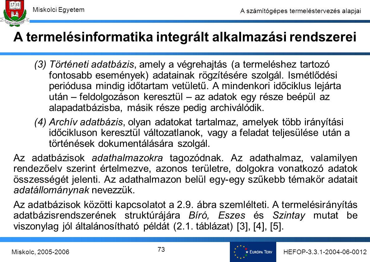 HEFOP-3.3.1-2004-06-0012Miskolc, 2005-2006 Miskolci Egyetem 73 A számítógépes termeléstervezés alapjai (3) Történeti adatbázis, amely a végrehajtás (a termeléshez tartozó fontosabb események) adatainak rögzítésére szolgál.
