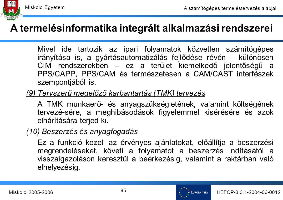 HEFOP-3.3.1-2004-06-0012Miskolc, 2005-2006 Miskolci Egyetem 85 A számítógépes termeléstervezés alapjai Mivel ide tartozik az ipari folyamatok közvetlen számítógépes irányítása is, a gyártásautomatizálás fejlődése révén – különösen CIM rendszerekben – ez a terület kiemelkedő jelentőségű a PPS/CAPP, PPS/CAM és természetesen a CAM/CAST interfészek szempontjából is.