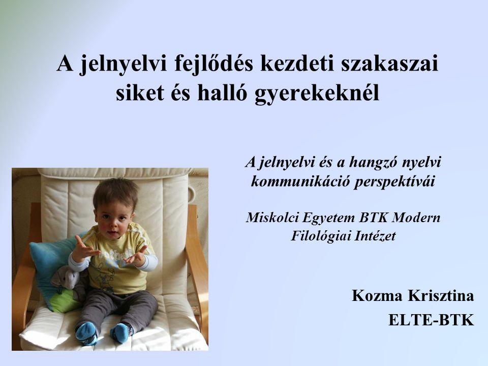 A jelnyelvi fejlődés kezdeti szakaszai siket és halló gyerekeknél Kozma Krisztina ELTE-BTK A jelnyelvi és a hangzó nyelvi kommunikáció perspektívái Mi