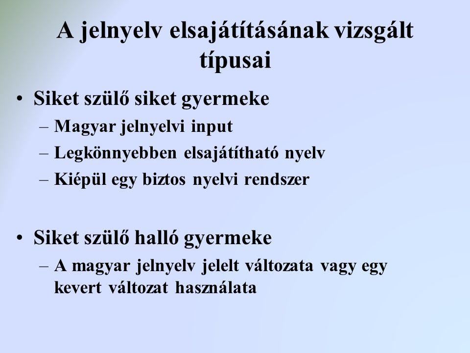 A jelnyelv elsajátításának vizsgált típusai Siket szülő siket gyermeke –Magyar jelnyelvi input –Legkönnyebben elsajátítható nyelv –Kiépül egy biztos n