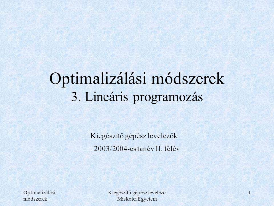 Optimalizálási módszerek Kiegészítő gépész levelező Miskolci Egyetem 2 A termelési modell (Koopmans) xx1x1 …xjxj …xnxn yAP1P1 …PjPj …PnPn b y1y1 G1G1 a 11 …a 1j …a 1n b1b1 …………………… yiyi GiGi a i1 …a ij …a in bibi …………………… ymym GmGm a m1 …a mj …a mn bmbm cc1c1 …cjcj …cncn Jelmagyarázat: G-áru, P-tevékenység, x-tevékenységi szint, b-minimálisan előállítandó mennyiség, c-működtetési egységköltség, A-technológiai táblázat