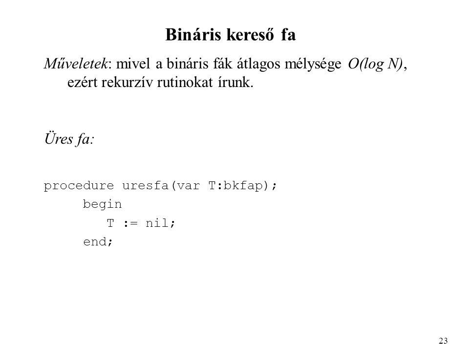 Bináris kereső fa Műveletek: mivel a bináris fák átlagos mélysége O(log N), ezért rekurzív rutinokat írunk.