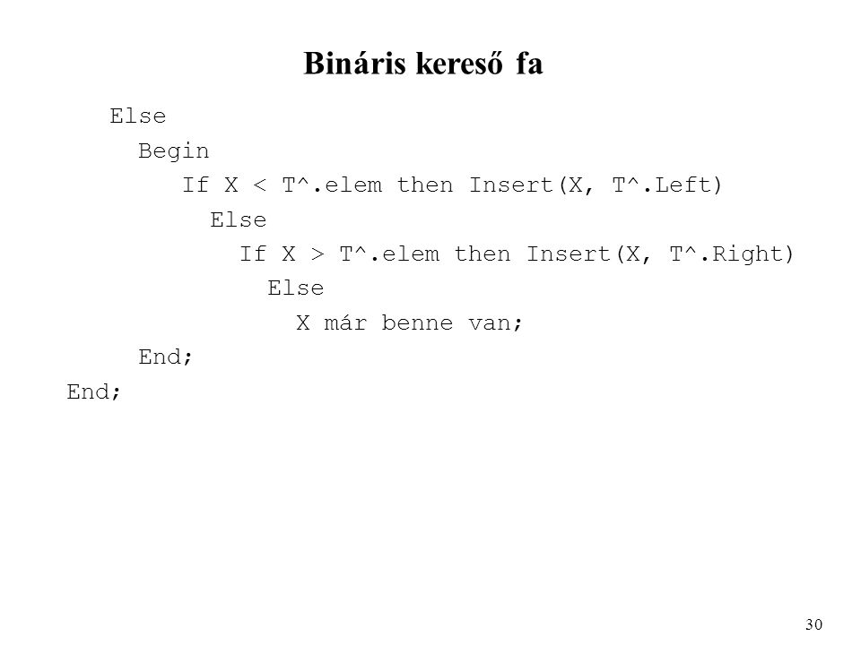 Bináris kereső fa Else Begin If X < T^.elem then Insert(X, T^.Left) Else If X > T^.elem then Insert(X, T^.Right) Else X már benne van; End; 30