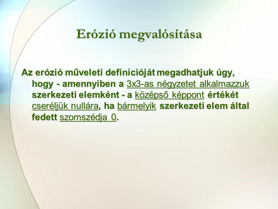Erózió megvalósítása Az erózió műveleti definícióját megadhatjuk úgy, hogy - amennyiben a 3x3-as négyzetet alkalmazzuk szerkezeti elemként - a középső