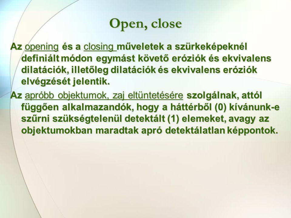 Open, close Az opening és a closing műveletek a szürkeképeknél definiált módon egymást követő eróziók és ekvivalens dilatációk, illetőleg dilatációk és ekvivalens eróziók elvégzését jelentik.