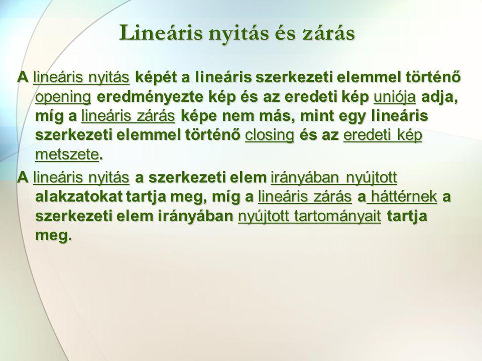 Lineáris nyitás és zárás A lineáris nyitás képét a lineáris szerkezeti elemmel történő opening eredményezte kép és az eredeti kép uniója adja, míg a lineáris zárás képe nem más, mint egy lineáris szerkezeti elemmel történő closing és az eredeti kép metszete.