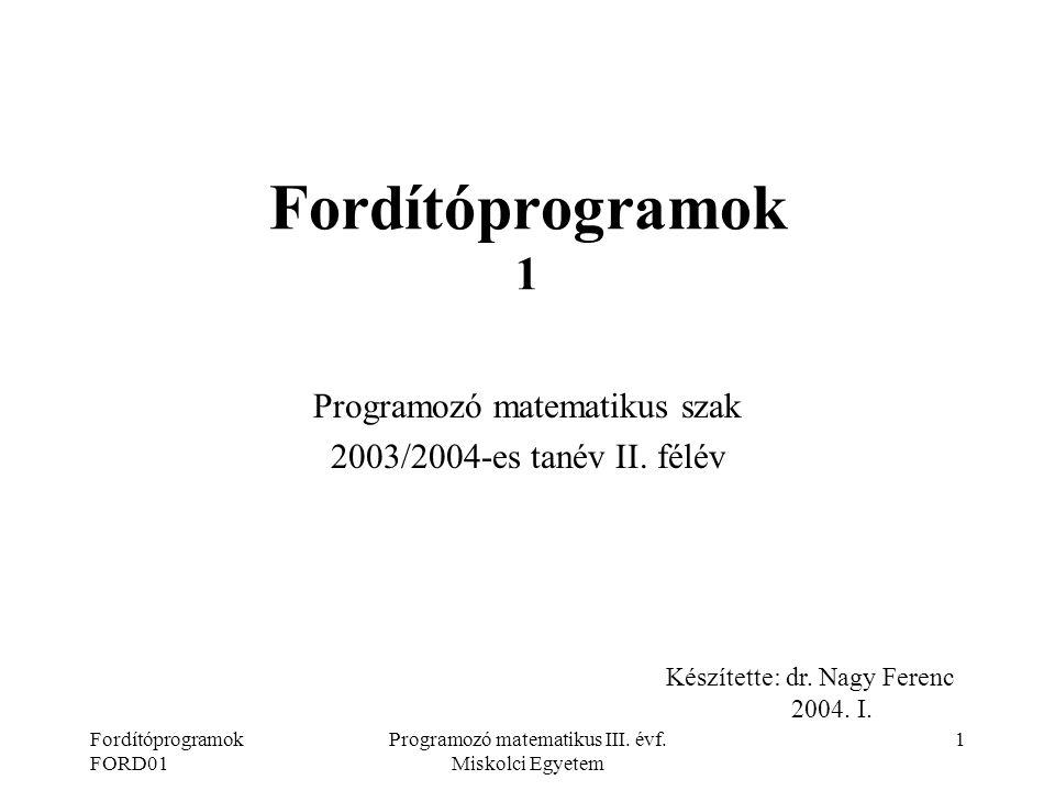 Fordítóprogramok FORD01 Programozó matematikus III. évf. Miskolci Egyetem 1 Fordítóprogramok 1 Programozó matematikus szak 2003/2004-es tanév II. félé
