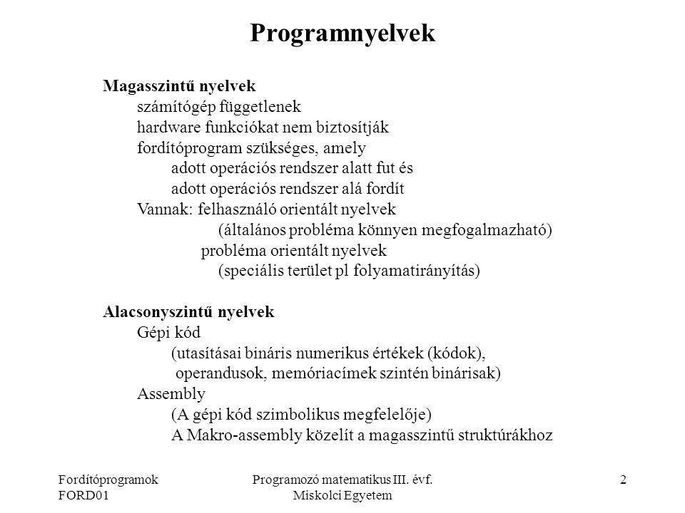 Fordítóprogramok FORD01 Programozó matematikus III. évf. Miskolci Egyetem 2 Programnyelvek Magasszintű nyelvek számítógép függetlenek hardware funkció