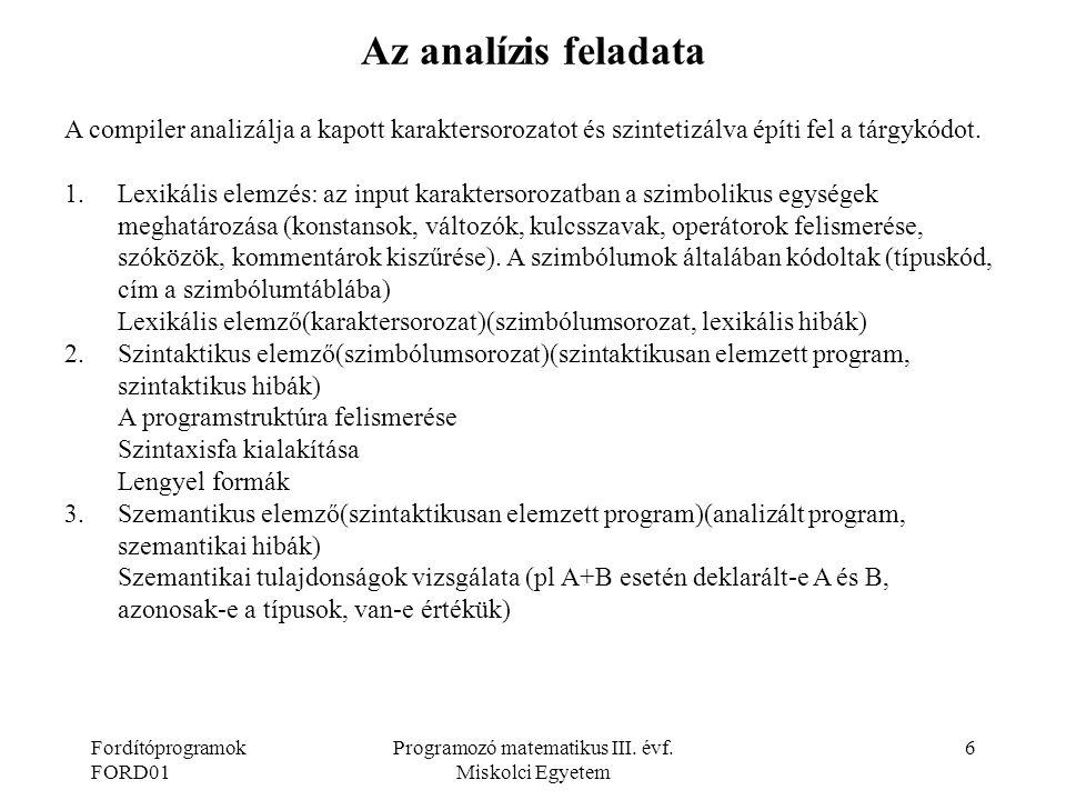 Fordítóprogramok FORD01 Programozó matematikus III. évf. Miskolci Egyetem 6 Az analízis feladata A compiler analizálja a kapott karaktersorozatot és s