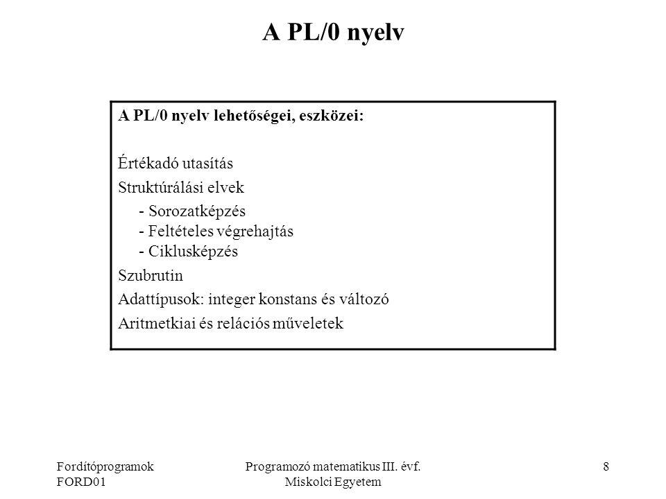 Fordítóprogramok FORD01 Programozó matematikus III. évf. Miskolci Egyetem 8 A PL/0 nyelv A PL/0 nyelv lehetőségei, eszközei: Értékadó utasítás Struktú
