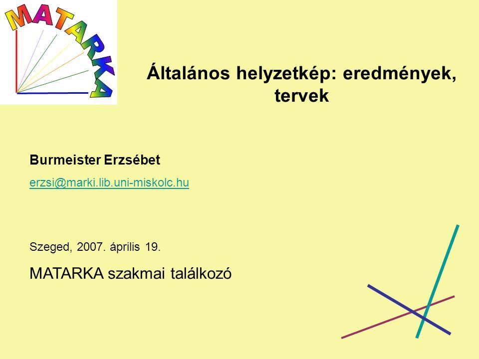 Általános helyzetkép: eredmények, tervek Burmeister Erzsébet erzsi@marki.lib.uni-miskolc.hu Szeged, 2007.