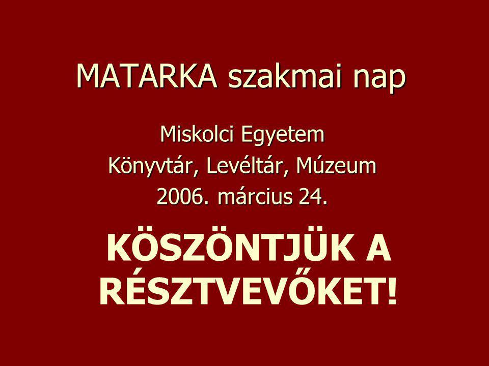 MATARKA szakmai nap Miskolci Egyetem Könyvtár, Levéltár, Múzeum 2006. március 24. KÖSZÖNTJÜK A RÉSZTVEVŐKET!