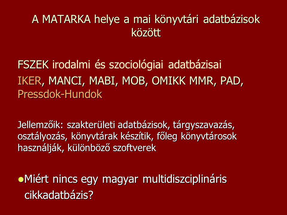 A MATARKA helye a mai könyvtári adatbázisok között FSZEK FSZEK irodalmi és szociológiai adatbázisai IKER, MANCI, MABI, MOB, OMIKK MMR, PAD, Pressdok-Hundok Jellemzőik: szakterületi adatbázisok, tárgyszavazás, osztályozás, könyvtárak készítik, főleg könyvtárosok használják, különböző szoftverek Miért nincs egy magyar multidiszciplináris Miért nincs egy magyar multidiszciplináris cikkadatbázis.