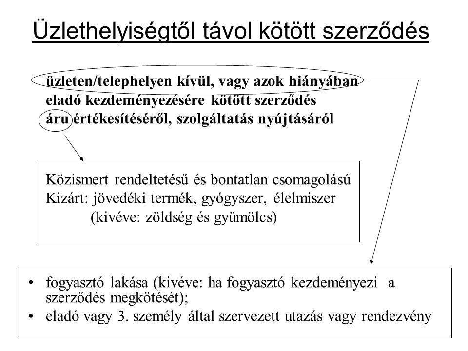 Üzlethelyiségtől távol kötött szerződés üzleten/telephelyen kívül, vagy azok hiányában eladó kezdeményezésére kötött szerződés áru értékesítéséről, szolgáltatás nyújtásáról Közismert rendeltetésű és bontatlan csomagolású Kizárt: jövedéki termék, gyógyszer, élelmiszer (kivéve: zöldség és gyümölcs) fogyasztó lakása (kivéve: ha fogyasztó kezdeményezi a szerződés megkötését); eladó vagy 3.