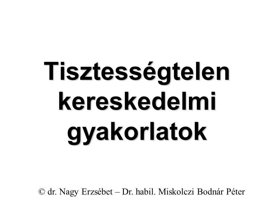 Tisztességtelen kereskedelmi gyakorlatok © dr. Nagy Erzsébet – Dr. habil. Miskolczi Bodnár Péter