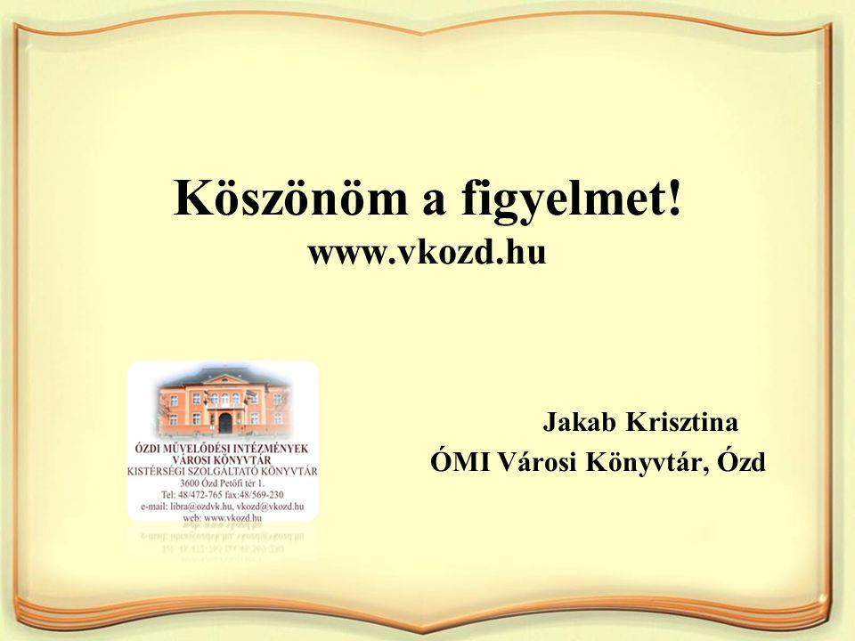 Köszönöm a figyelmet! www.vkozd.hu Jakab Krisztina ÓMI Városi Könyvtár, Ózd