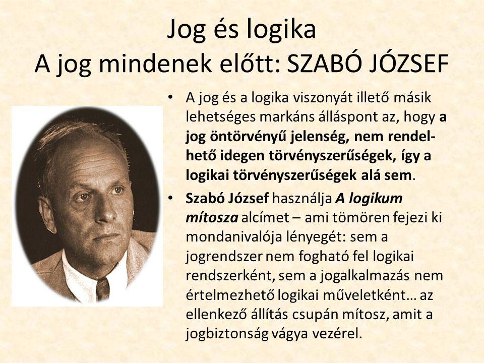 Jog és logika A jog mindenek előtt: SZABÓ JÓZSEF A jog és a logika viszonyát illető másik lehetséges markáns álláspont az, hogy a jog öntörvényű jelenség, nem rendel- hető idegen törvényszerűségek, így a logikai törvényszerűségek alá sem.
