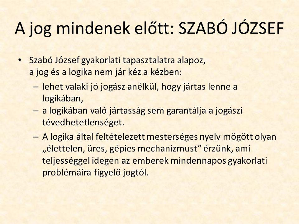 A jog mindenek előtt: SZABÓ JÓZSEF Szabó József gyakorlati tapasztalatra alapoz, a jog és a logika nem jár kéz a kézben: – lehet valaki jó jogász anélkül, hogy jártas lenne a logikában, – a logikában való jártasság sem garantálja a jogászi tévedhetetlenséget.