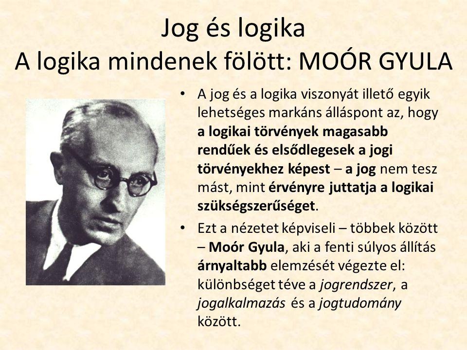 Jog és logika A logika mindenek fölött: MOÓR GYULA A jog és a logika viszonyát illető egyik lehetséges markáns álláspont az, hogy a logikai törvények magasabb rendűek és elsődlegesek a jogi törvényekhez képest – a jog nem tesz mást, mint érvényre juttatja a logikai szükségszerűséget.