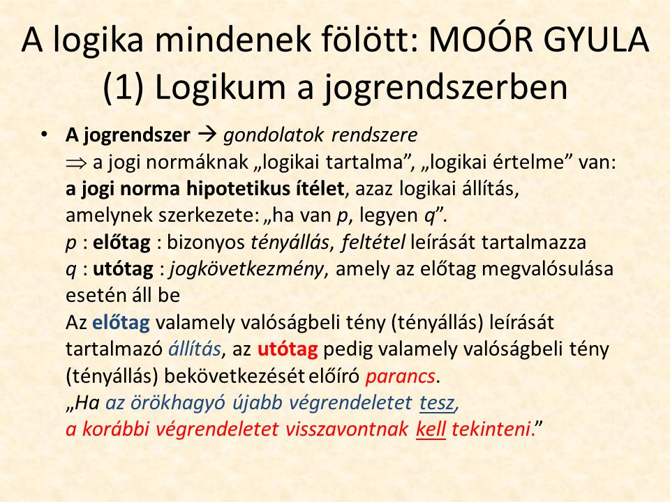 A logika mindenek fölött: MOÓR GYULA ha a jogi norma hipotetikus ítélet, akkor  a logika fennhatósága alá tartozik  a jogi normák összessége = a jogrendszer is a logika terrénumán belül helyezkedik el, érvényes rá a konzisztencia követelménye Moór ütközteti nézetét azzal a felfogással, mely szerint a jogi norma nem más, mint (jogalkotói) akarat megnyilvánulása: o nem tagadja, hogy a jogi normák tételezése akarati aktus, csakhogy a jogrendszer logikai egysége korlátot állít ez elé az akarat elé, meghatározva, hogy mi tehető joggá o a jog az emberek lelkén, az emberek gondolkodásán keresztül érvényesül  az emberi gondolkodásnak sajátos szerkezeténél fogva csupán az ellentmondásmentesnek tudja magát alávetni