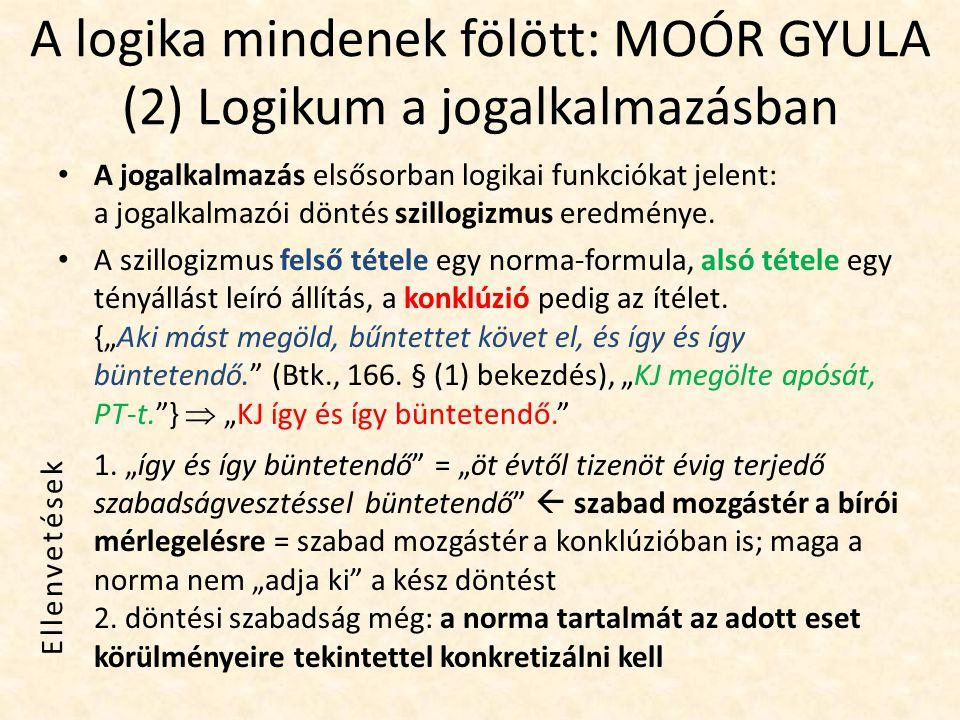 A logika mindenek fölött: MOÓR GYULA (3) Logikum a jogtudományban A jogtudományban betöltött szerepe összemérhető azzal, amit a logika általában minden tudományban betölt: – a fogalmak kidolgozása, – következtetések levonása, – hipotézisek felállítása és igazolása vagy cáfolása, – az ismeretek összefüggő rendszerének felépítése.