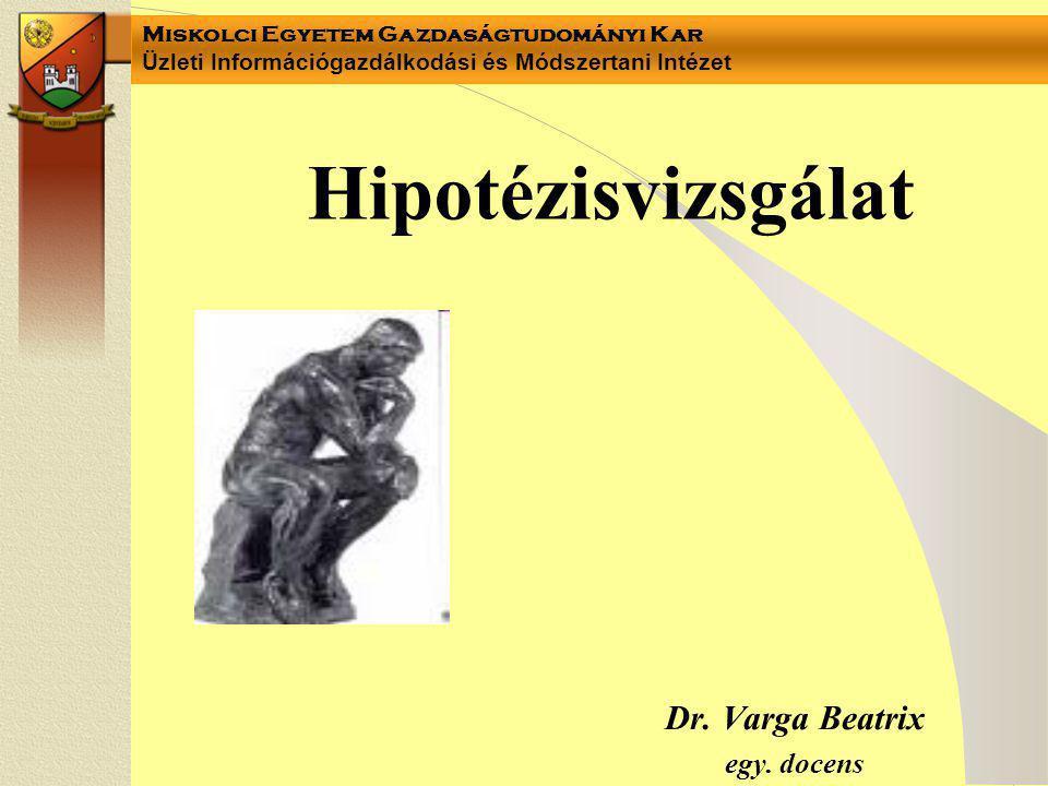 Miskolci Egyetem Gazdaságtudományi Kar Üzleti Információgazdálkodási és Módszertani Intézet Hipotézisvizsgálat Dr. Varga Beatrix egy. docens