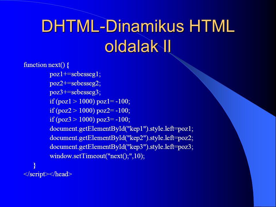 DHTML-Dinamikus HTML oldalak II function next() { poz1+=sebesseg1; poz2+=sebesseg2; poz3+=sebesseg3; if (poz1 > 1000) poz1= -100; if (poz2 > 1000) poz