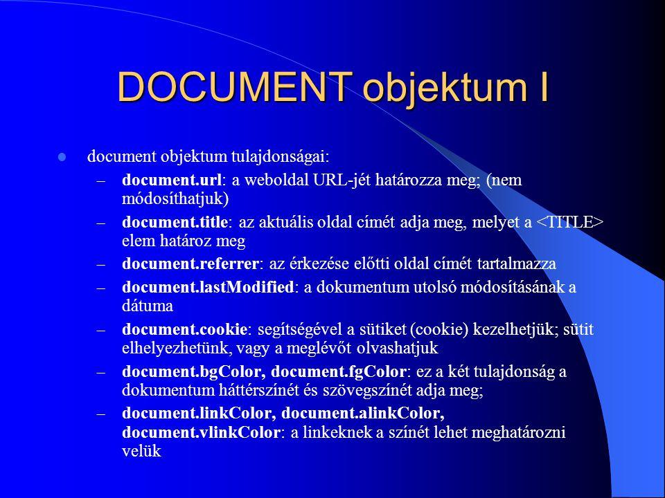 DOCUMENT objektum I document objektum tulajdonságai: – document.url: a weboldal URL-jét határozza meg; (nem módosíthatjuk) – document.title: az aktuál