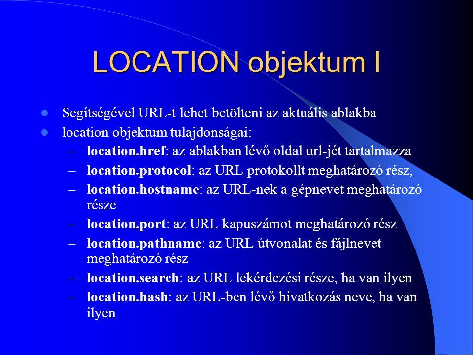 LOCATION objektum I Segítségével URL-t lehet betölteni az aktuális ablakba location objektum tulajdonságai: – location.href: az ablakban lévő oldal ur