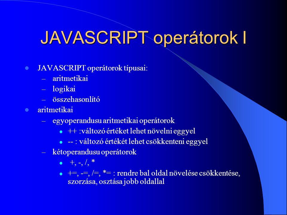 JAVASCRIPT operátorok I JAVASCRIPT operátorok típusai: – aritmetikai – logikai – összehasonlító aritmetikai – egyoperandusu aritmetikai operátorok ++