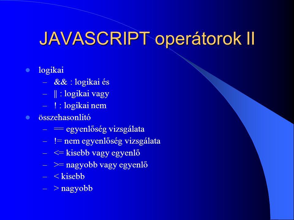 JAVASCRIPT operátorok II logikai – && : logikai és – || : logikai vagy – ! : logikai nem összehasonlító – == egyenlőség vizsgálata – != nem egyenlőség