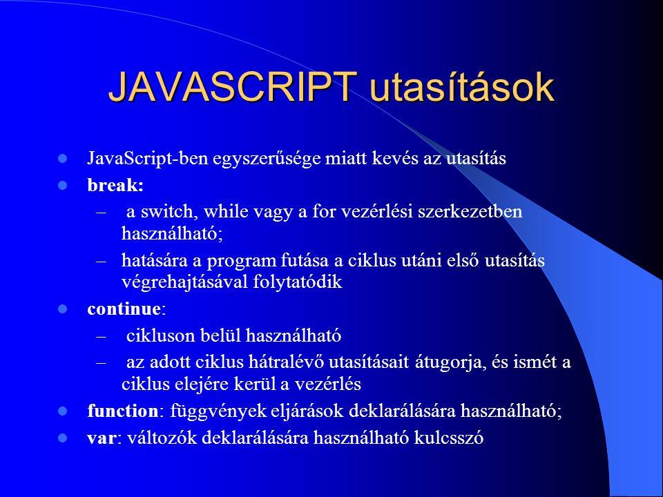 JAVASCRIPT utasítások JavaScript-ben egyszerűsége miatt kevés az utasítás break: – a switch, while vagy a for vezérlési szerkezetben használható; – ha