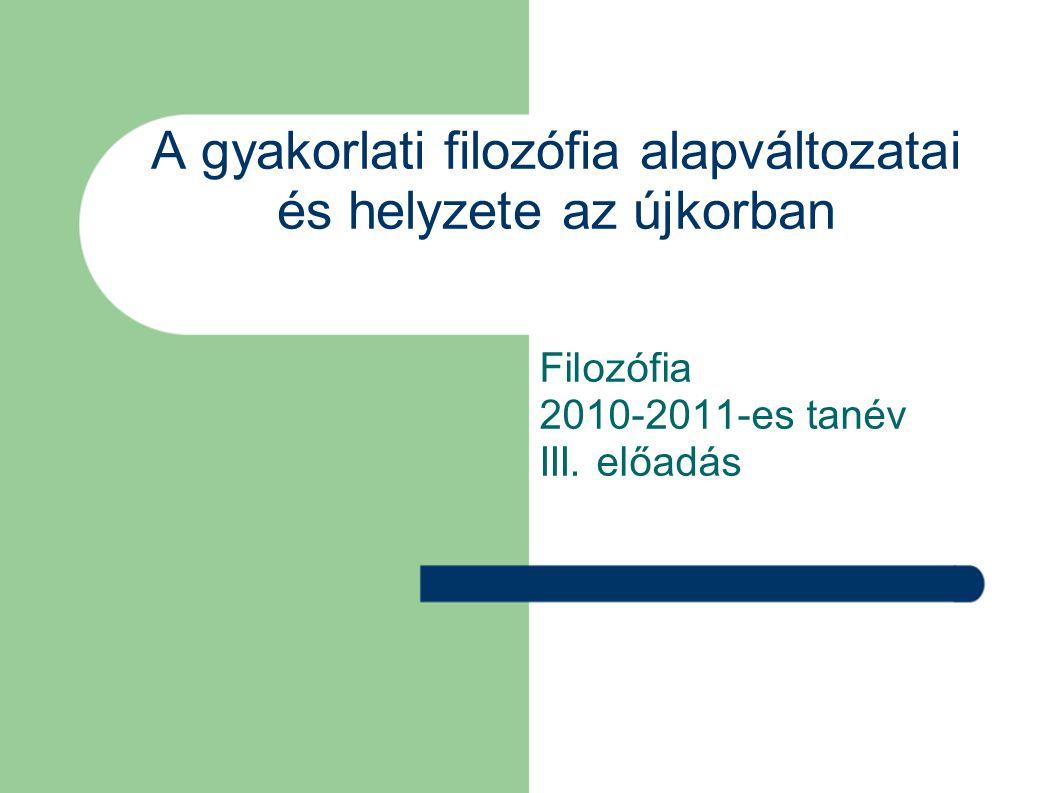 A gyakorlati filozófia alapváltozatai és helyzete az újkorban Filozófia 2010-2011-es tanév III.