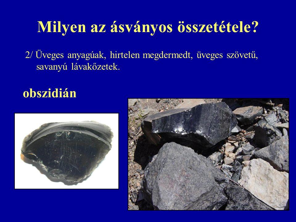 Milyen az ásványos összetétele? 2/ Üveges anyagúak, hirtelen megdermedt, üveges szövetű, savanyú lávakőzetek. obszidián
