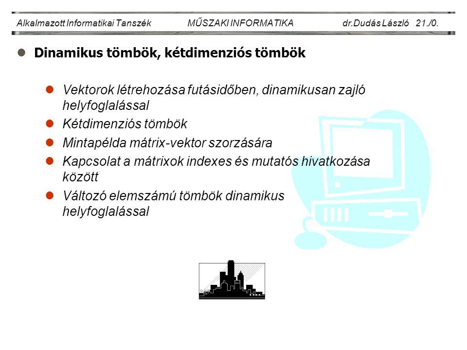 lDinamikus tömbök, kétdimenziós tömbök Alkalmazott Informatikai Tanszék MŰSZAKI INFORMATIKA dr.Dudás László 21./0.